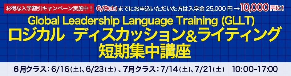 お得な入学割引キャンペーン実施中!5/26(土)までにお申込いただいた方は入学金25,000円 → 10,000円に!Global Leadership Language Training (GLLT) ロジカル   ディスカッション&ライティング短期集中講座6月クラス:6/16(土)、6/23(土) 、7月クラス:7/14(土)、7/21(土) 10:00-17:00